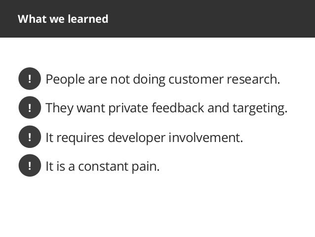 What we learnedPeople are not doing customer research.!They want private feedback and targeting.It requires developer invo...