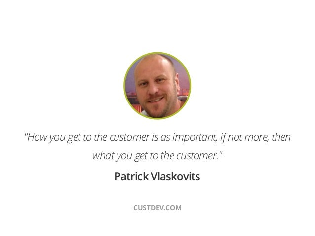 """!""""How you get to the customer is as important, if not more, thenwhat you get to the customer.""""Patrick VlaskovitsCUSTDEV.COM"""