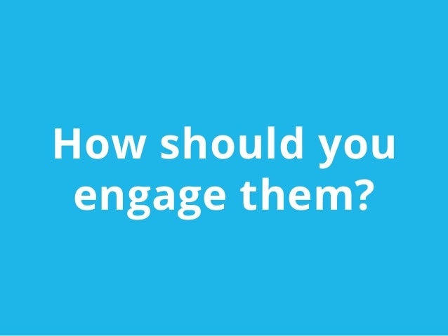 How should youengage them?