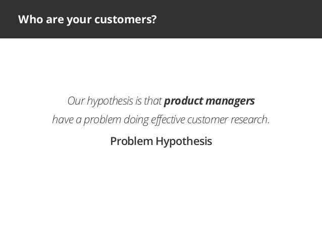 Who are your customers?Our hypothesis is that product managershave a problem doing effective customer research.Problem Hyp...