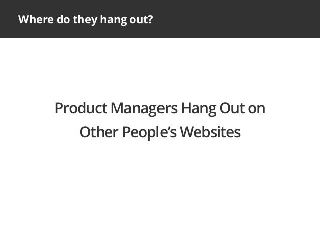 Where do they hang out?Product Managers Hang Out onOther People's Websites