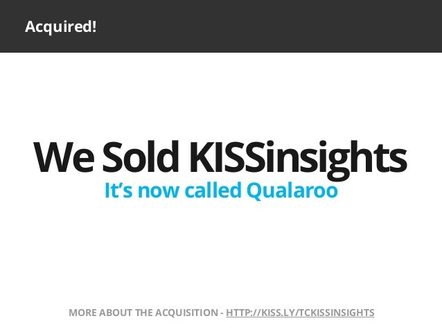 Acquired!WeSoldKISSinsightsIt's now called QualarooMORE ABOUT THE ACQUISITION - HTTP://KISS.LY/TCKISSINSIGHTS