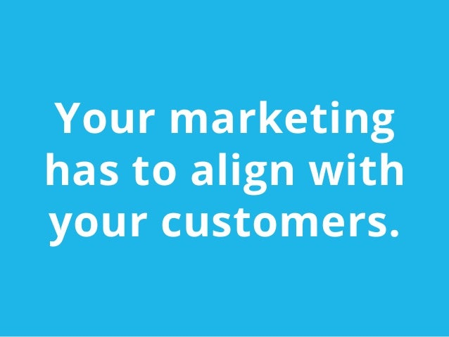 Your marketinghas to align withyour customers.
