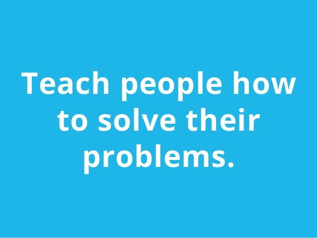 Teach people howto solve theirproblems.