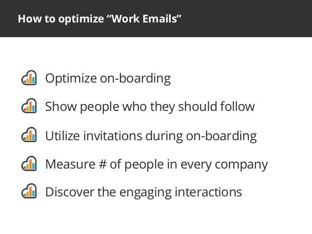 "How to optimize ""Work Emails""Optimize on-boardingShow people who they should followUtilize invitations during on-boardingM..."