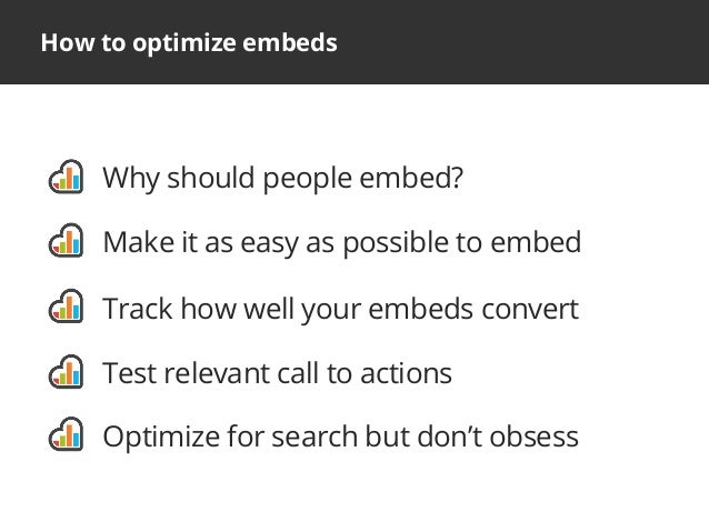 How to optimize embedsWhy should people embed?Make it as easy as possible to embedTrack how well your embeds convertTest r...