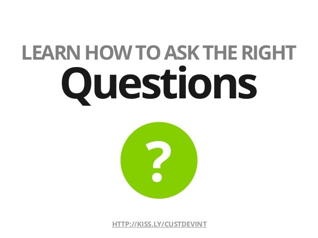 LEARNHOWTOASKTHERIGHTQuestions?HTTP://KISS.LY/CUSTDEVINT