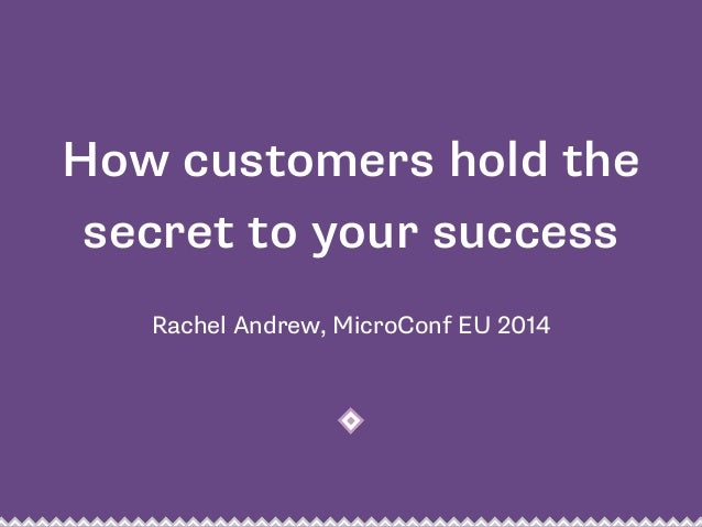 How customers hold the  secret to your success  Rachel Andrew, MicroConf EU 2014