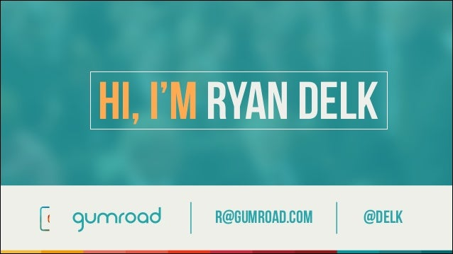 r@gumroad.com @Delk Hi, I'm Ryan Delk