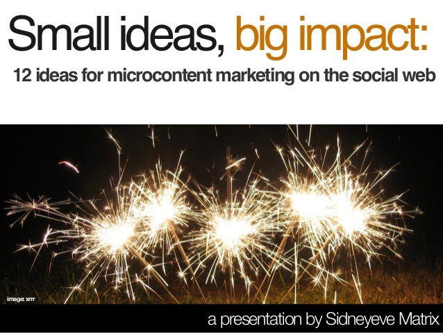 12 ideas for microcontent marketing on the social web Smallideas,bigimpact: a presentation by Sidneyeve Matrix image: xrrr
