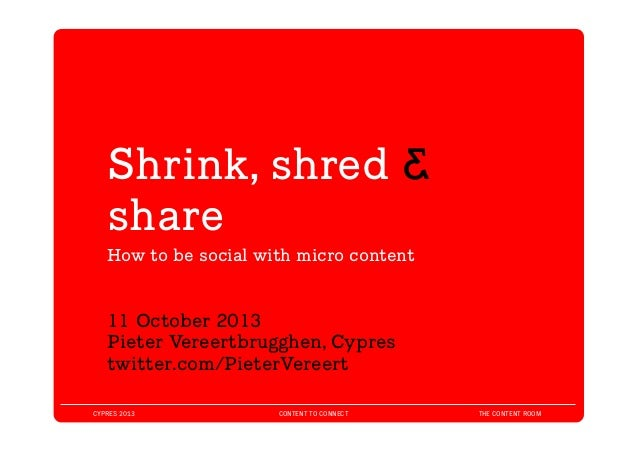 CYPRES 2013 CONTENT TO CONNECT THE CONTENT ROOM Shrink, shred & share 	   How to be social with micro content 	    11 Octo...