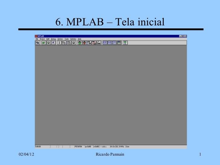 6. MPLAB – Tela inicial02/04/12           Ricardo Pannain   1