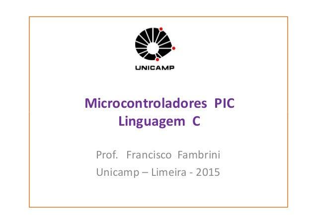 Microcontroladores PIC Linguagem CLinguagem C Prof. Francisco Fambrini Unicamp – Limeira - 2015