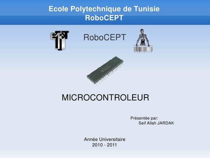 Ecole Polytechnique de Tunisie          RoboCEPT         RoboCEPT   MICROCONTROLEUR                               Présenté...