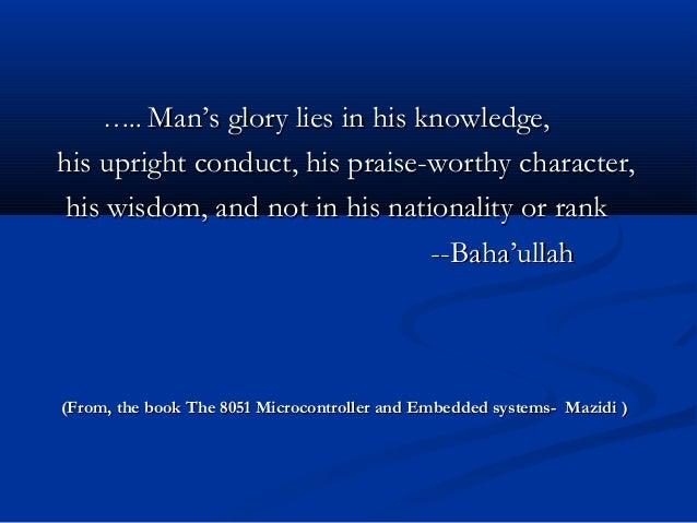 …….... Man's glory lies in his knowledge,Man's glory lies in his knowledge,his upright conduct, his praise-worthy characte...