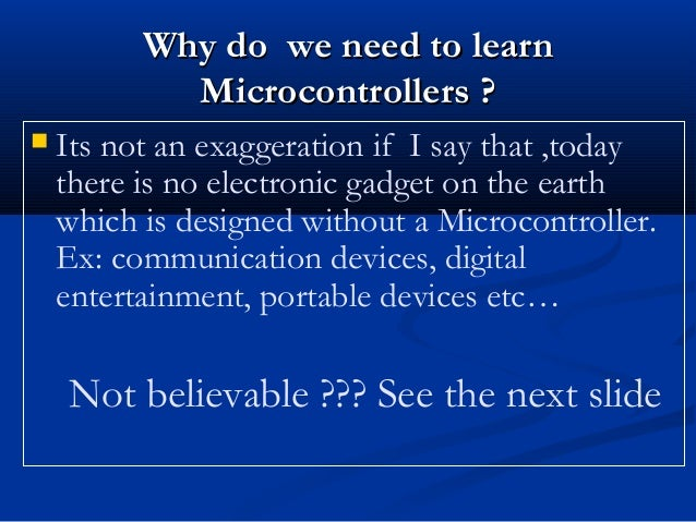  Its not an exaggeration if I say that ,todaythere is no electronic gadget on the earthwhich is designed without a Microc...