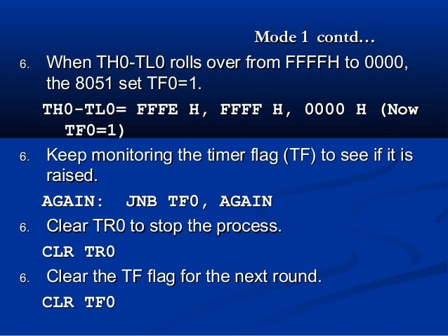 Mode 1 contd…Mode 1 contd…6.6. When TH0-TL0 rolls over from FFFFH toWhen TH0-TL0 rolls over from FFFFH to 0000,0000,the 80...