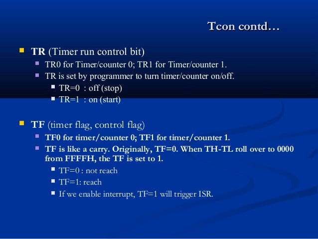 Tcon contd…Tcon contd… TR (Timer run control bit) TR0 for Timer/counter 0; TR1 for Timer/counter 1. TR is set by progra...