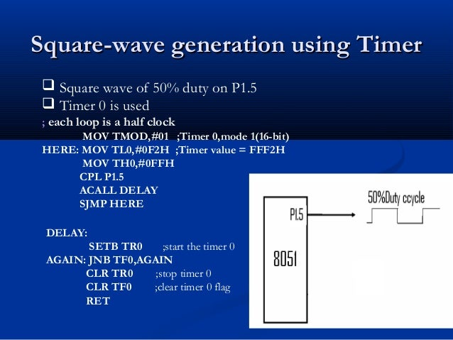 Square-wave generation using TimerSquare-wave generation using TimerDELAY:SETB TR0 ;start the timer 0AGAIN: JNB TF0,AGAINC...