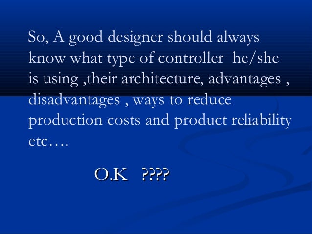 So, A good designer should alwaysknow what type of controller he/sheis using ,their architecture, advantages ,disadvantage...