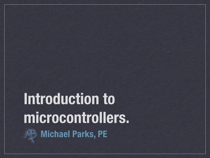 Introduction to microcontrollers. presented by Michael Parks, PE  last revision: 24 April 2010
