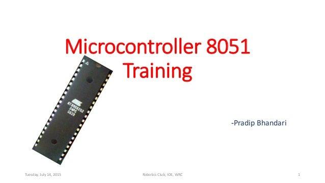 Microcontroller 8051 Training -Pradip Bhandari Tuesday, July 14, 2015 Robotics Club, IOE, WRC 1