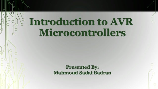 Introduction to AVR  Microcontrollers  Presented By:  Mahmoud Sadat Badran