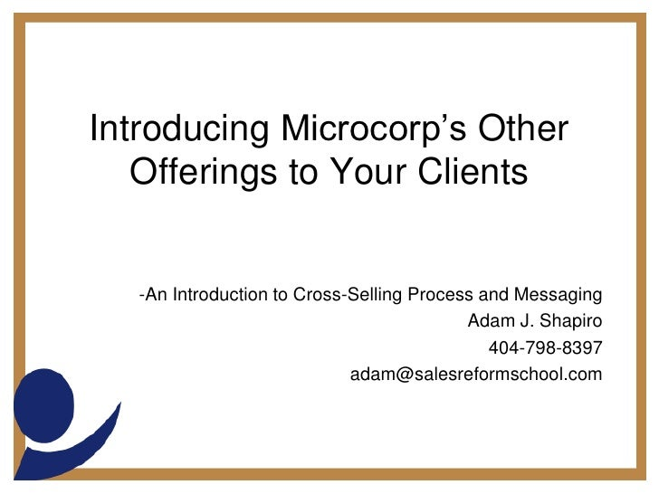 Introducing Microcorp's Other Offerings to Your Clients<br /><ul><li>An Introduction to Cross-Selling Process and Messagin...