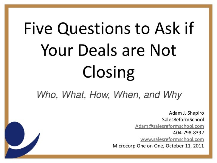 Five Questions to Ask if Your Deals are Not Closing<br />Who, What, How, When, and Why<br />Adam J. Shapiro<br />SalesRefo...