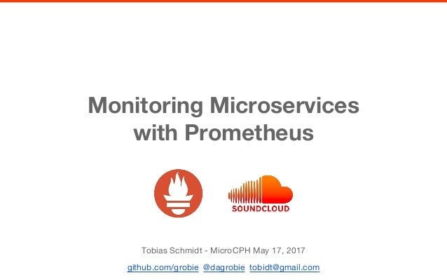 Monitoring Microservices with Prometheus Tobias Schmidt - MicroCPH May 17, 2017 github.com/grobie @dagrobie tobidt@gmail.c...