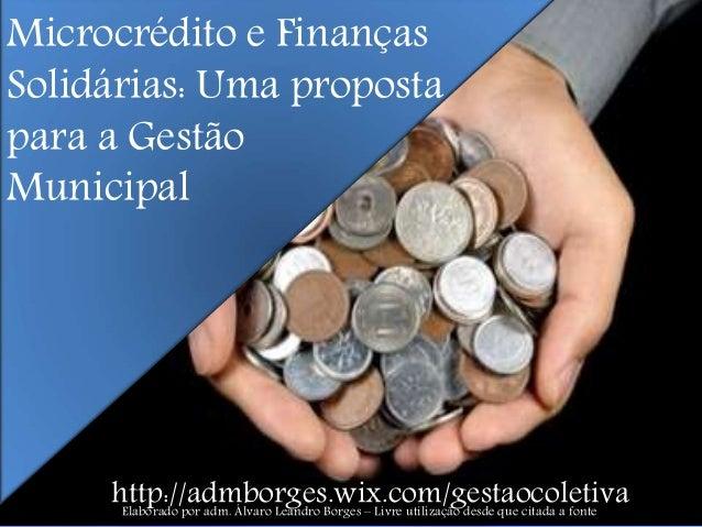 Microcrédito e Finanças Solidárias: Uma proposta para a Gestão Municipal http://admborges.wix.com/gestaocoletivaElaborado ...