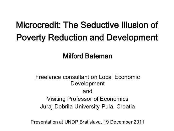 Microcredit: The Seductive Illusion ofPoverty Reduction and Development                Milford Bateman     Freelance consu...