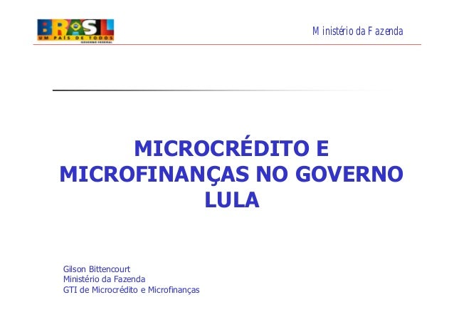 Ministério da FazendaMICROCRÉDITO EMICROFINANÇAS NO GOVERNOLULAGilson BittencourtMinistério da FazendaGTI de Microcrédito ...