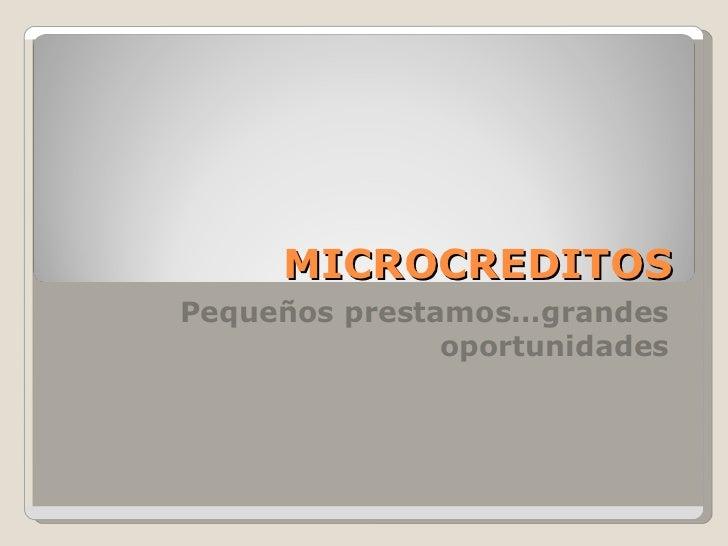 MICROCREDITOS Pequeños prestamos…grandes oportunidades