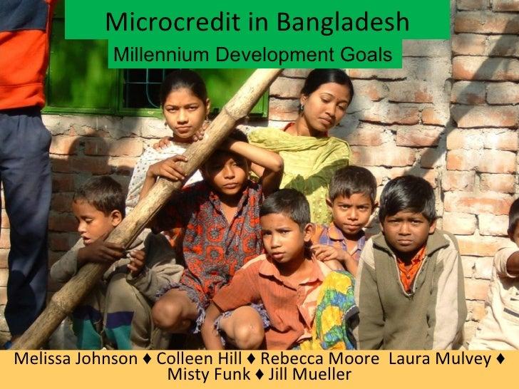 Microcredit in Bangladesh Melissa Johnson ♦ Colleen Hill ♦ Rebecca Moore  Laura Mulvey ♦ Misty Funk ♦ Jill Mueller Millenn...
