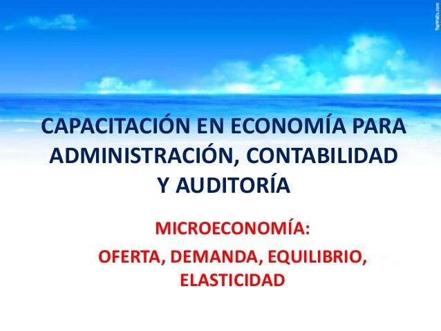 CAPACITACIÓN EN ECONOMÍA PARA ADMINISTRACIÓN, CONTABILIDAD Y AUDITORÍA MICROECONOMÍA: OFERTA, DEMANDA, EQUILIBRIO, ELASTIC...