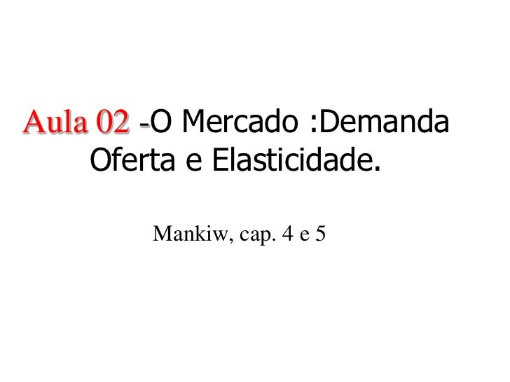Aula 02 -O Mercado :Demanda    Oferta e Elasticidade.        Mankiw, cap. 4 e 5