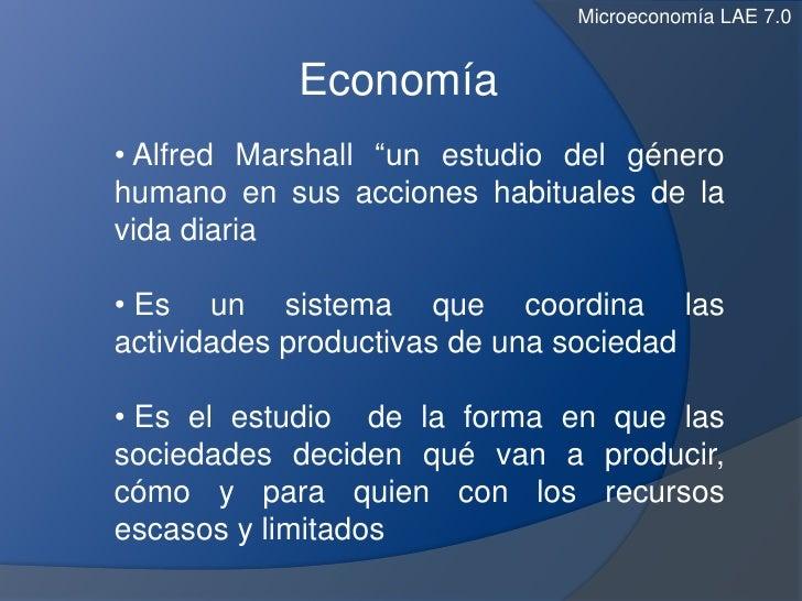 """Microeconomía LAE 7.0            Economía• Alfred Marshall """"un estudio del génerohumano en sus acciones habituales de lavi..."""