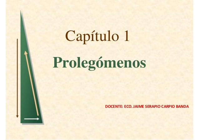 Capítulo 1Prolegómenos       DOCENTE: ECO. JAIME SERAPIO CARPIO BANDA