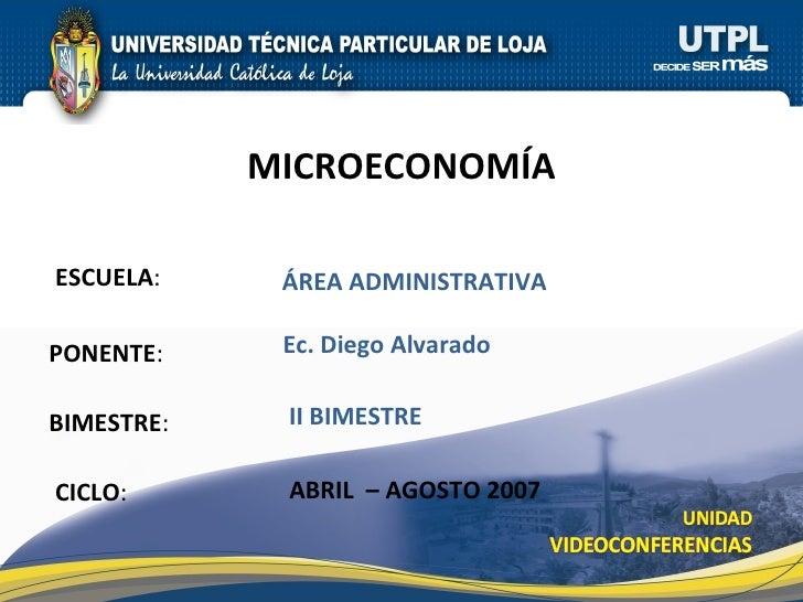 ESCUELA : PONENTE : BIMESTRE : MICROECONOM ÍA CICLO : ÁREA ADMINISTRATIVA II BIMESTRE Ec. Diego Alvarado ABRIL  – AGOSTO 2...
