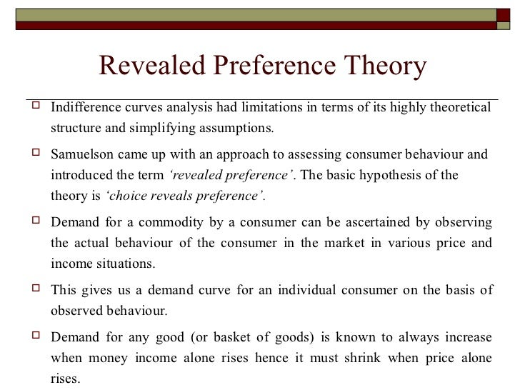revealed preferences theory Definition: this is a theory of economics laid down by paul samuelson which aims at revealing the preference of consumers by monitoring their purchasing habits description: the theory basically seeks to study consumer behaviour samuelson made a basic assumption that a consumer, while making.