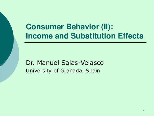 Consumer Behavior (II): Income and Substitution Effects Dr. Manuel Salas-Velasco University of Granada, Spain 1