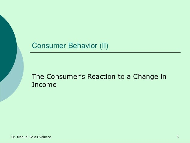 Consumer Behavior (II) The Consumer's Reaction to a Change in Income Dr. Manuel Salas-Velasco 5