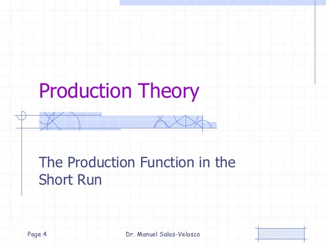 Production Theory The Production Function in the Short Run Dr. Manuel Salas-VelascoPage 4