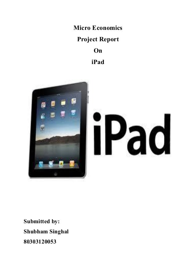 Micro Economics Project Report On iPad Submitted by: Shubham Singhal 80303120053