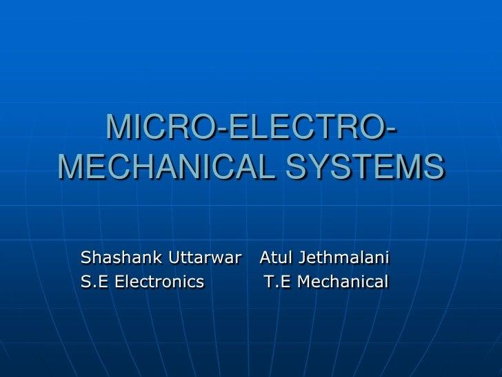 MICRO-ELECTRO-MECHANICAL SYSTEMS<br />Shashank Uttarwar   Atul Jethmalani<br />S.E Electronics          T.E Mechanical<br />