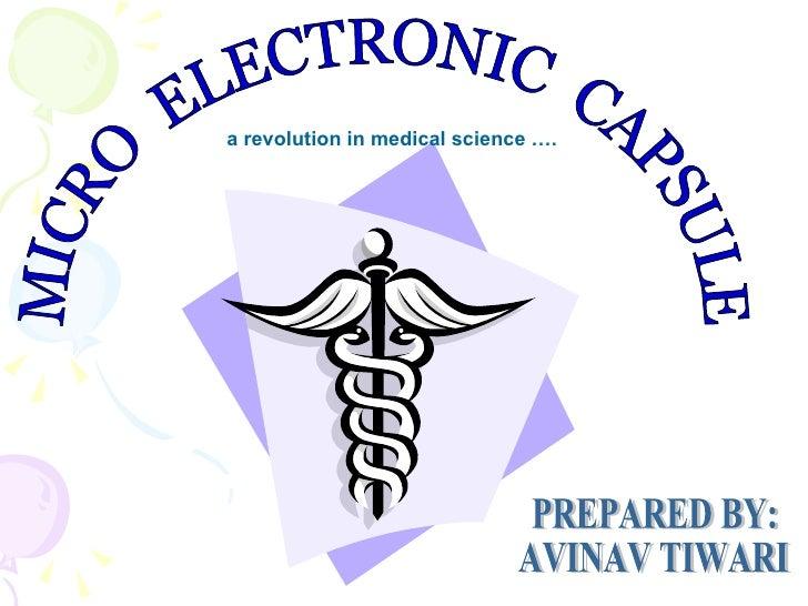 MICRO  ELECTRONIC  CAPSULE a revolution in medical science …. PREPARED BY: AVINAV TIWARI