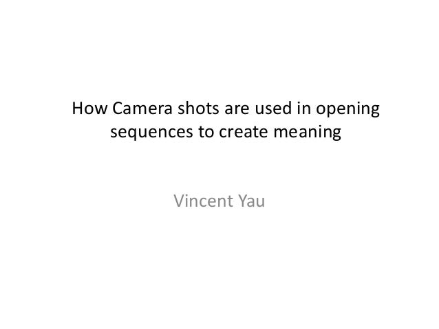 How Camera shots are used in opening sequences to create meaning Vincent Yau