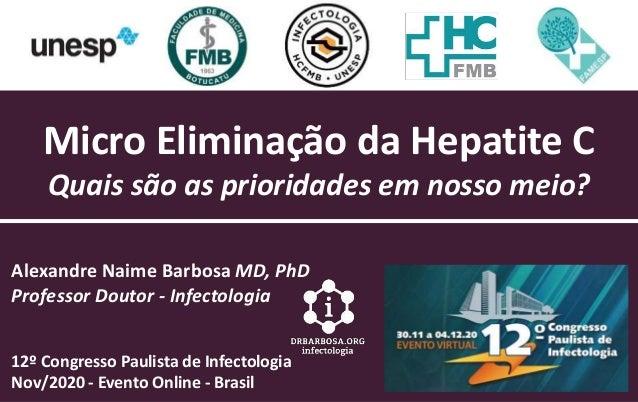 Micro Eliminação da Hepatite C Quais são as prioridades em nosso meio? Alexandre Naime Barbosa MD, PhD Professor Doutor - ...