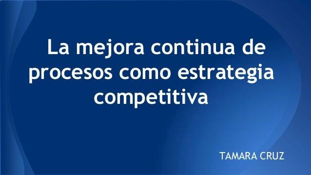 La mejora continua de procesos como estrategia competitiva TAMARA CRUZ